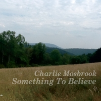 Charlie Mosbrook - Something To Believe