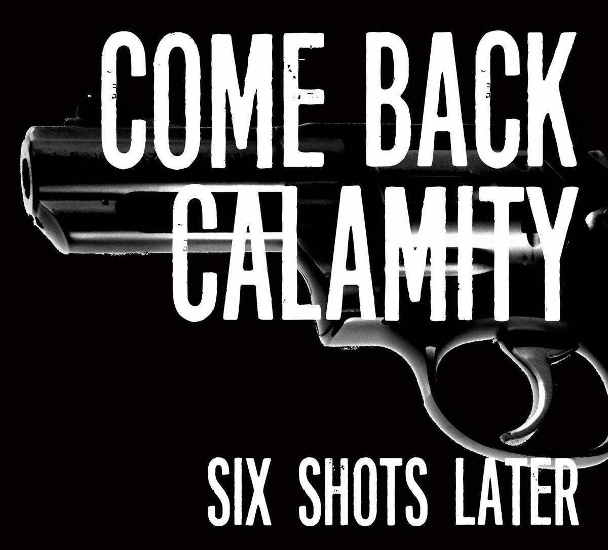 Come Back Calamity - Six Shots Later